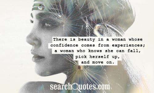 There is beauty in a woman whose confidence comes from experiences; a woman who knows she can fall, pick herself up, and move on.