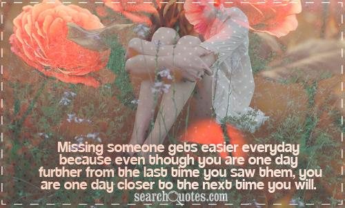 Missing someone gets easier everyday because even though you are one day further from the last time you saw them, you are one day closer to the next time you will.
