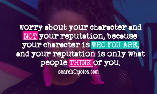 Worry about your character and not your reputation, because your character is who you are, and your reputation is only what people think of you.