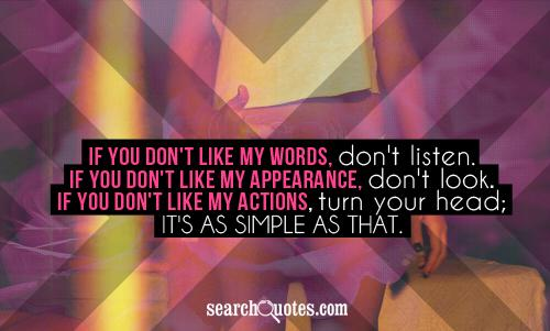 If you don't like my words, don't listen. If you don't like my appearance, don't look. If you don't like my actions, turn your head; It's as simple as that.