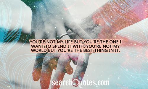 You're not my life but you're the one I want to spend it with. You're not my world but you're the best thing in it.