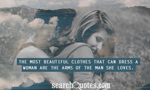 The most beautiful clothes that can dress a woman are the arms of the man she loves.