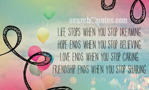 Life stops when you stop dreaming, hope ends when you stop believing, love ends when you stop caring, friendship ends when you stop sharing.