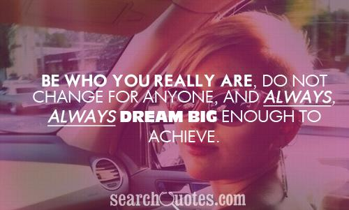 Be who you really are, do not change for anyone, and always, always dream big enough to achieve.