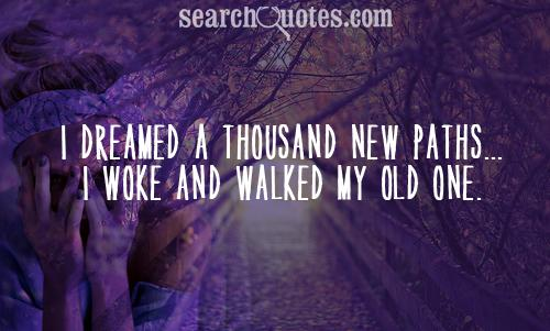 I dreamed a thousand new paths. . . I woke and walked my old one.