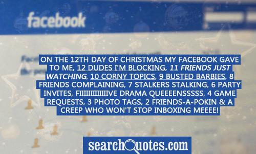 On the 12th Day of Christmas my Facebook gave to me, 12 dudes I'm blocking, 11 friends just watching, 10 corny topics, 9 busted barbies, 8 friends complaining, 7 stalkers stalking, 6 party invites, Fiiiiiiiiiiiiive Drama Queeeensssss, 4 game requests, 3 photo tags, 2 friends-a-pokin & a creep who won't stop inboxing meeee!