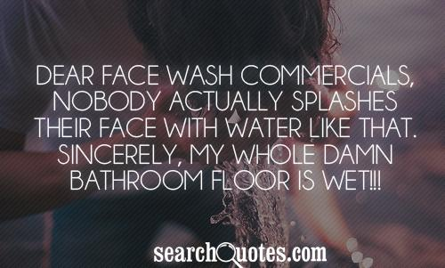 Dear Face Wash Commercials, nobody actually splashes their face with water like that. Sincerely, my whole damn bathroom floor is wet.