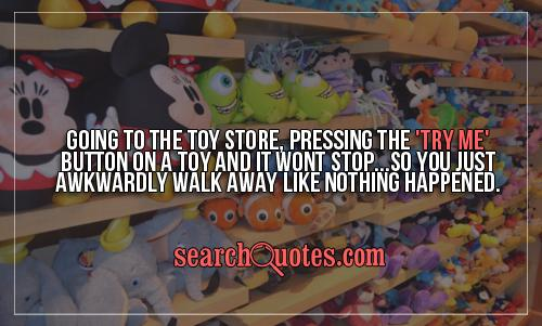 Going to the toy store, pressing the 'TRY ME' button on a toy and it wont stop...So you just awkwardly walk away like nothing happened.