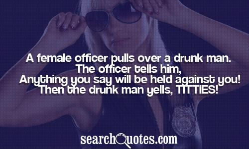 A female officer pulls over a drunk man. The officer tells him, Anything you say will be held against you! Then the drunk man yells, TITTIES!