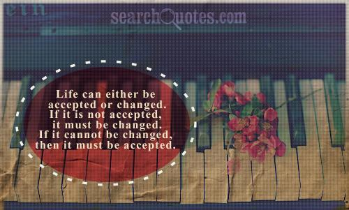 Life can either be accepted or changed. If it is not accepted, it must be changed. If it cannot be changed, then it must be accepted.
