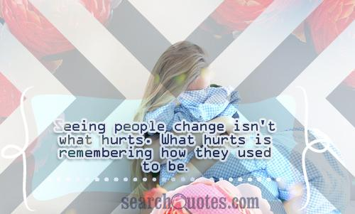 Seeing people change isn't what hurts. What hurts is remembering how they used to be.