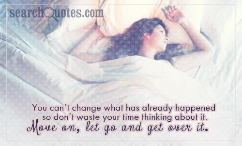 You can't change what has already happened so don't waste your time thinking about it. Move on, let go and get over it.