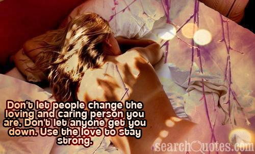 Don't let people change the loving and caring person you are. Don't let anyone get you down. Use the love to stay strong.