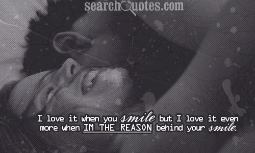 I love it when you smile but I love it even more when Im the reason behind your smile.