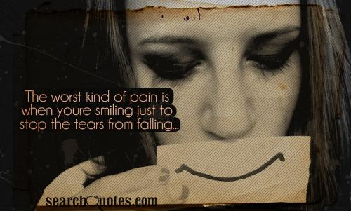 The worst kind of pain is when youre smiling just to stop the tears from falling...