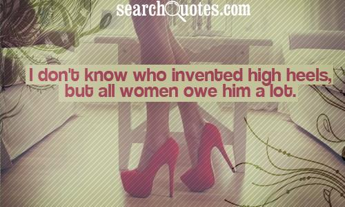 I don't know who invented high heels, but all women owe him a lot.