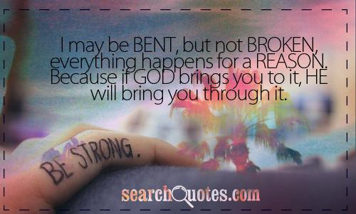 I may be BENT, but not BROKEN, everything happens for a REASON. Because if GOD brings you to it, HE will bring you through it.