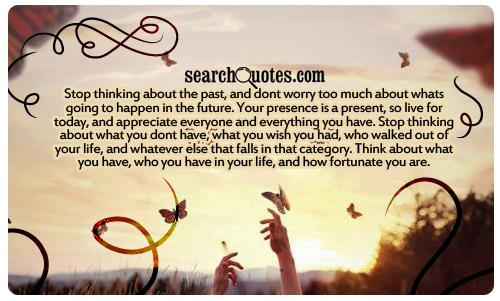Stop thinking about the past, and dont worry too much about whats going to happen in the future. Your presence is a present, so live for today, and appreciate everyone and everything you have. Stop thinking about what you dont have, what you wish you had, who walked out of your life, and whatever else that falls in that category. Think about what you have, who you have in your life, and how fortunate you are.