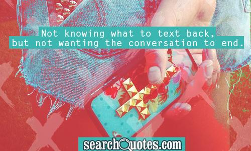 Not knowing what to text back, but not wanting the conversation to end.