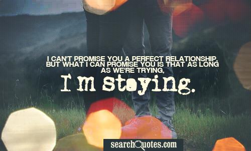I can't promise you a perfect relationship, but what I can promise you is that as long as we're trying, I'm staying.