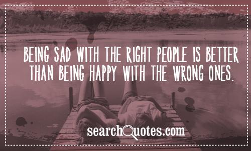 Being sad with the right people is better than being happy with the wrong ones.