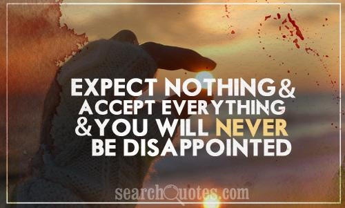 Expect nothing and accept everything and you will never be disappointed
