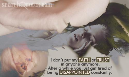 I don't put my faith or trust in anyone anymore. After a while you just get tired of being disappointed constantly.