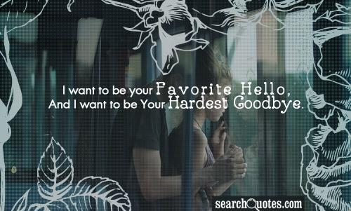 I want to be your Favorite Hello,  And I want to be Your Hardest Goodbye.