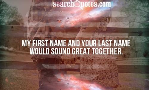 My first name and your last name would sound great together.