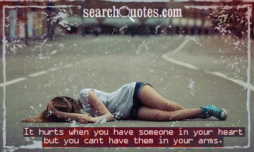 It hurts when you have someone in your heart but you cant have them in your arms.