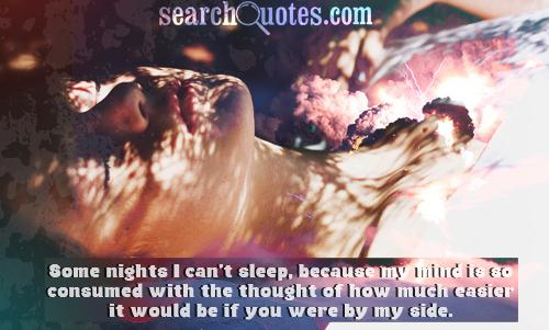 Some nights I can't sleep, because my mind is so consumed with the thought of how much easier it would be if you were by my side.