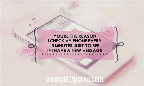 You're the reason I check my phone every 5 minutes, just to see if I have a new message.