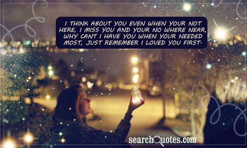 I think about you even when your not here, I miss you and your no where near, Why cant I have you when your needed most, Just remember I loved you first.