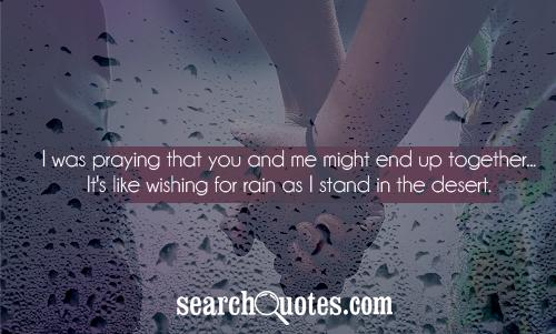 I was praying that you and me might end up together...It's like wishing for rain as I stand in the desert.