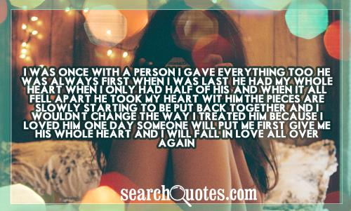I was once with a person I gave everything too! He was always first when I was last, he had my whole heart when I only had half of his, and when it all fell apart he took my heart wit him.The pieces are slowly starting to be put back together and I wouldn't change the way I treated him because I loved him. One day someone will put me first, give me his whole heart and I will fall in love all over again.