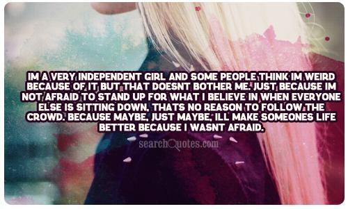 Im a very independent girl and some people think I'm weird because of it but that doesnt bother me. Just because I'm not afraid to stand up for what I believe in when everyone else is sitting down, thats no reason to follow the crowd. Because maybe, just maybe, Ill make someones life better because I wasnt afraid.