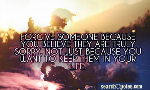 Forgive someone because you believe they are truly sorry, not just because you want to keep them in your life.