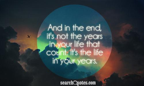 And in the end, it's not the years in your life that count. It's the life in your years.