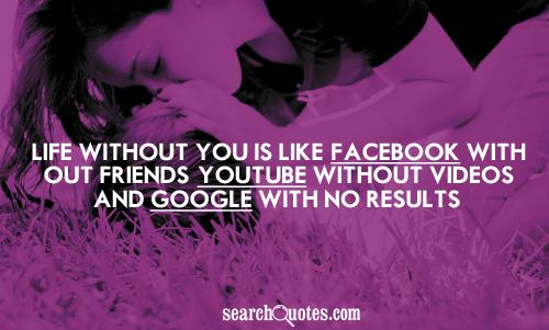 Life without you is like; Facebook without friends, Youtube without videos, and Google with no results...