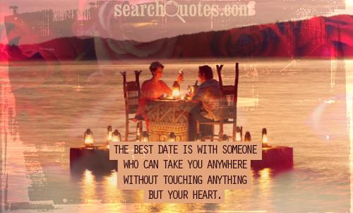 The best date is with someone who can take you anywhere without touching anything but your heart.