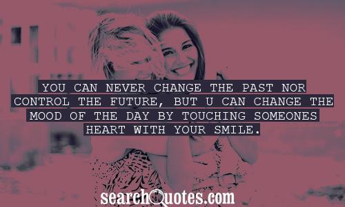 You can never change the past nor control the future, but u can change the mood of the day by touching someones heart with your smile.