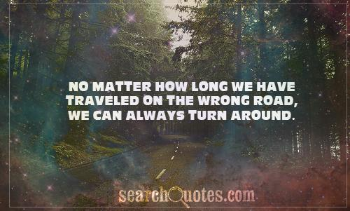 No matter how long we have traveled on the wrong road, we can always turn around.