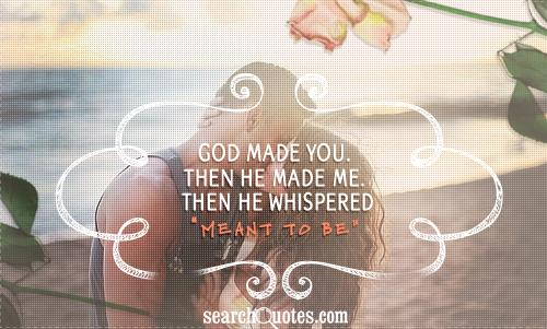 God made YOU. Then he made ME. Then he whispered 'meant to be.'
