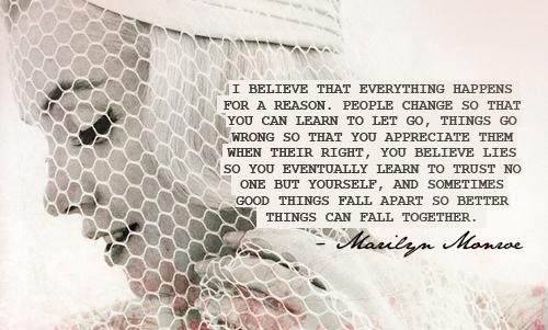 I believe that everything happens for a reason. People change so that you can learn to let go, things go wrong so that you appreciate them when their right, you believe lies so you eventually learn to trust no one but yourself, and sometimes good things fall apart so better things can fall together.