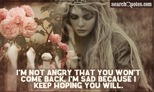I'm not angry that you won't come back, I'm sad because I keep hoping you will.