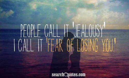 People call it 'jealousy' I call it 'fear of losing you.'