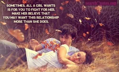 Sometimes, all a girl wants is for you to fight for her. Make her believe that you may want this relationship more than she does.