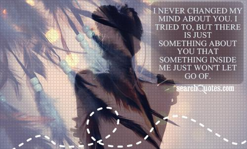 I never changed my mind about you. I tried to, but there is just something about you that something inside me just won't let go of.