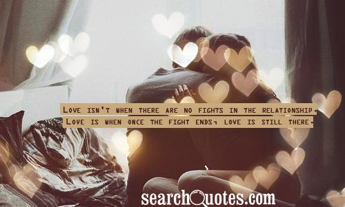 Love isn't when there are no fights in the relationship. Love is when once the fight ends, love is still there.