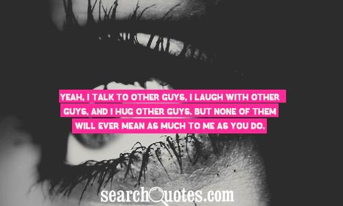 Yeah, I talk to other guys, I laugh with other guys, and I hug other guys. But none of them will ever mean as much to me as you do.